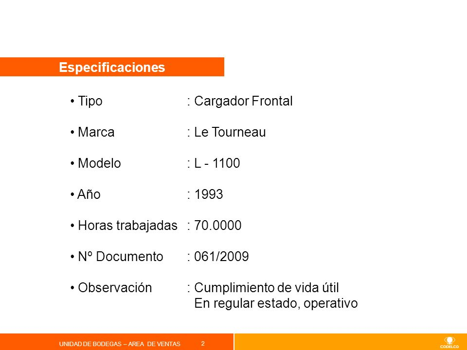 2 UNIDAD DE BODEGAS – AREA DE VENTAS Especificaciones Tipo : Cargador Frontal Marca: Le Tourneau Modelo: L - 1100 Año: 1993 Horas trabajadas: 70.0000