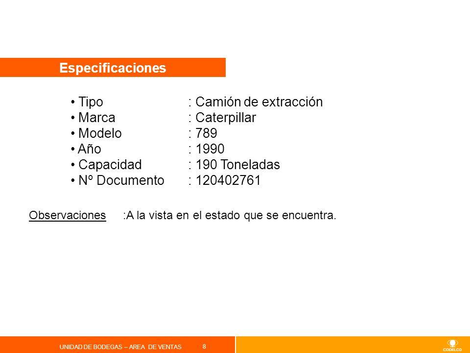 8 UNIDAD DE BODEGAS – AREA DE VENTAS Especificaciones Tipo : Camión de extracción Marca: Caterpillar Modelo: 789 Año: 1990 Capacidad: 190 Toneladas Nº