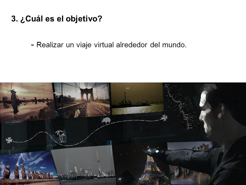 3. ¿Cuál es el objetivo - Realizar un viaje virtual alrededor del mundo.