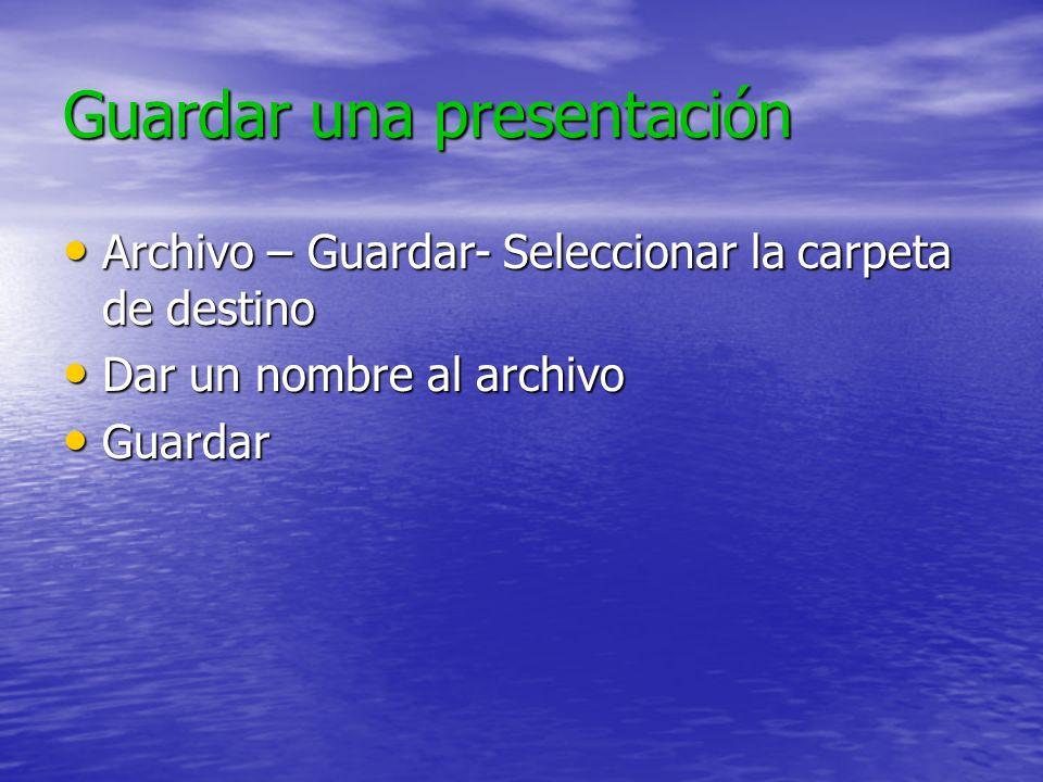 Guardar una presentación Archivo – Guardar- Seleccionar la carpeta de destino Archivo – Guardar- Seleccionar la carpeta de destino Dar un nombre al archivo Dar un nombre al archivo Guardar Guardar