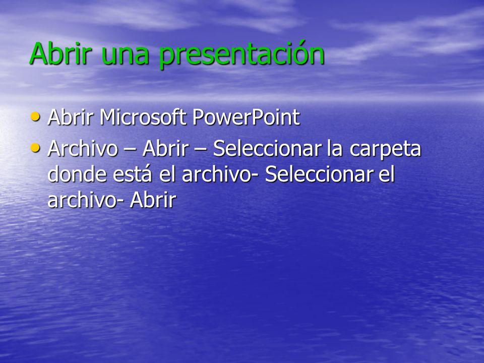 Abrir una presentación Abrir Microsoft PowerPoint Abrir Microsoft PowerPoint Archivo – Abrir – Seleccionar la carpeta donde está el archivo- Seleccionar el archivo- Abrir Archivo – Abrir – Seleccionar la carpeta donde está el archivo- Seleccionar el archivo- Abrir