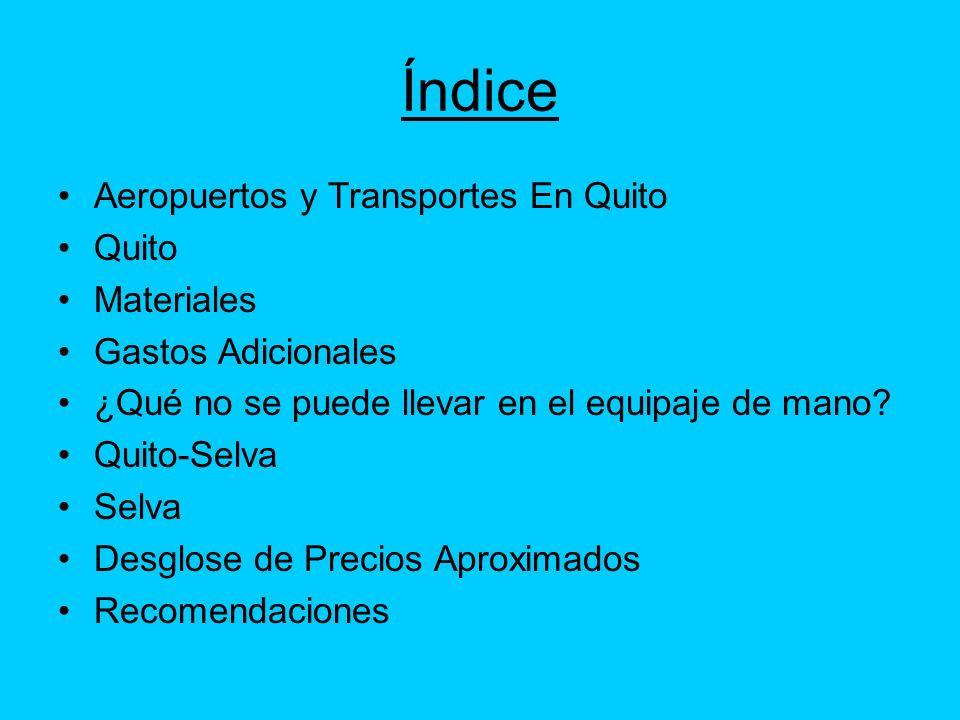 Índice Aeropuertos y Transportes En Quito Quito Materiales Gastos Adicionales ¿Qué no se puede llevar en el equipaje de mano? Quito-Selva Selva Desglo