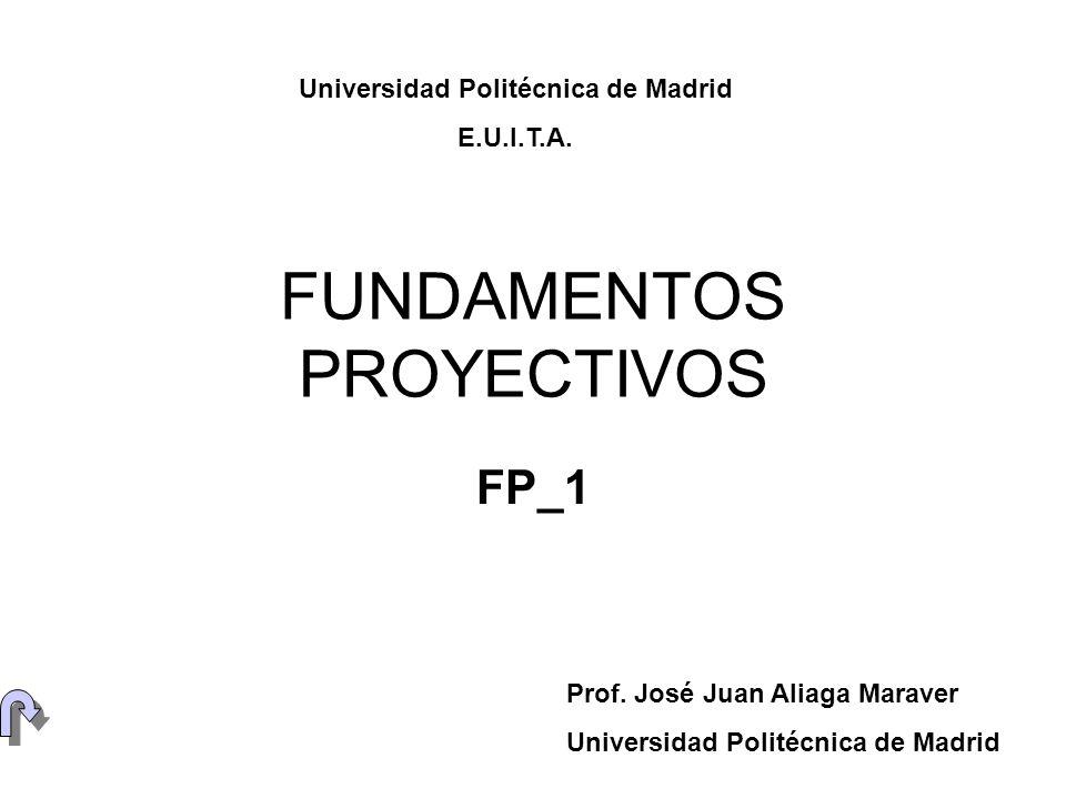FUNDAMENTOS PROYECTIVOS FP_1 Prof. José Juan Aliaga Maraver Universidad Politécnica de Madrid E.U.I.T.A.