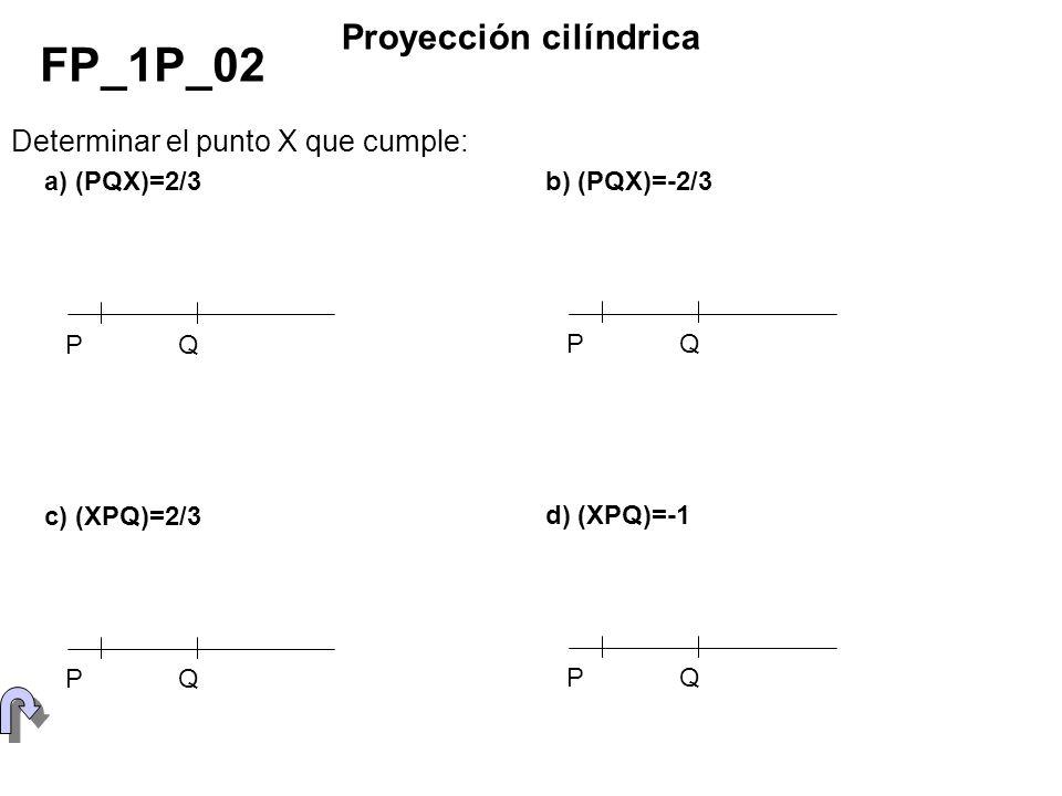 Determinar el punto X que cumple: FP_1P_02 Proyección cilíndrica PQ b) (PQX)=-2/3 PQ a) (PQX)=2/3 PQ c) (XPQ)=2/3 PQ d) (XPQ)=-1