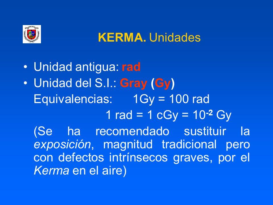 KERMA. Unidades Unidad antigua: rad Unidad del S.I.: Gray (Gy) Equivalencias:1Gy = 100 rad 1 rad = 1 cGy = 10 -2 Gy (Se ha recomendado sustituir la ex