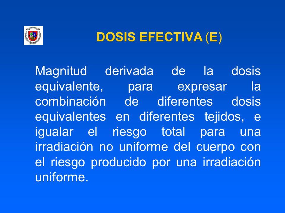 DOSIS EFECTIVA (E) Magnitud derivada de la dosis equivalente, para expresar la combinación de diferentes dosis equivalentes en diferentes tejidos, e i