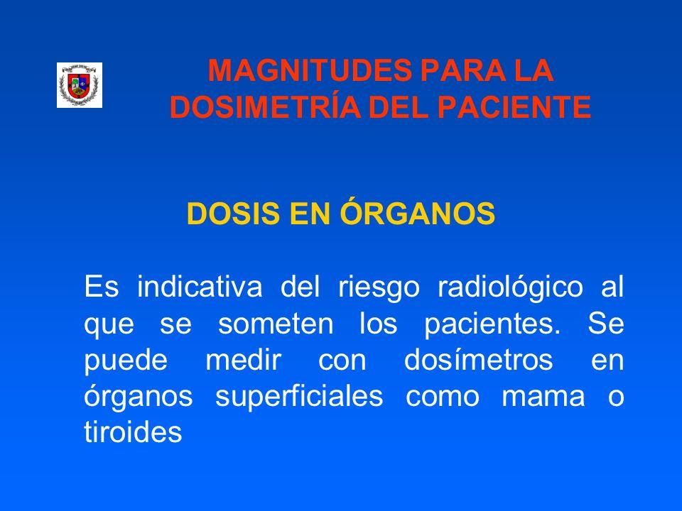 MAGNITUDES PARA LA DOSIMETRÍA DEL PACIENTE DOSIS EN ÓRGANOS Es indicativa del riesgo radiológico al que se someten los pacientes. Se puede medir con d
