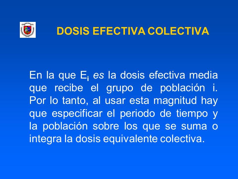 DOSIS EFECTIVA COLECTIVA En la que E i es la dosis efectiva media que recibe el grupo de población i. Por lo tanto, al usar esta magnitud hay que espe