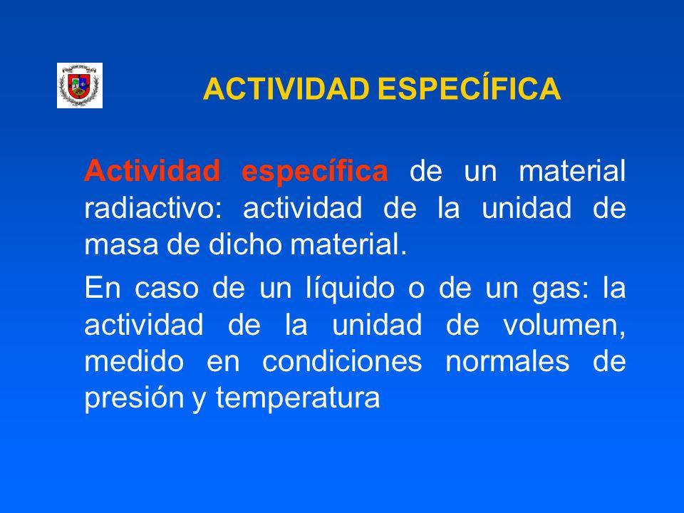 ACTIVIDAD ESPECÍFICA Actividad específica de un material radiactivo: actividad de la unidad de masa de dicho material. En caso de un líquido o de un g