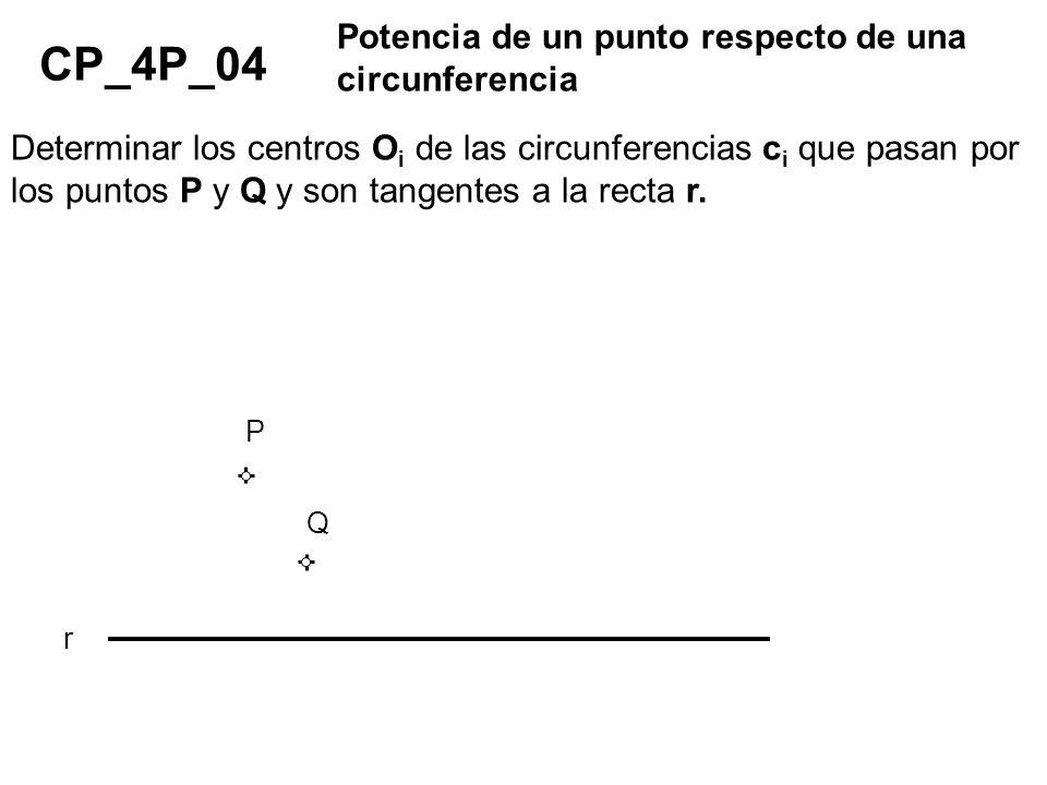 CP_4P_04 Potencia de un punto respecto de una circunferencia Determinar los centros O i de las circunferencias c i que pasan por los puntos P y Q y so