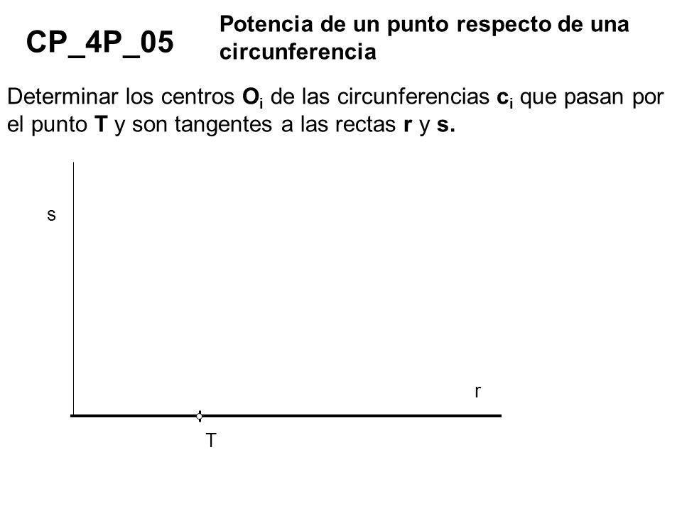 CP_4P_05 Potencia de un punto respecto de una circunferencia Determinar los centros O i de las circunferencias c i que pasan por el punto T y son tang