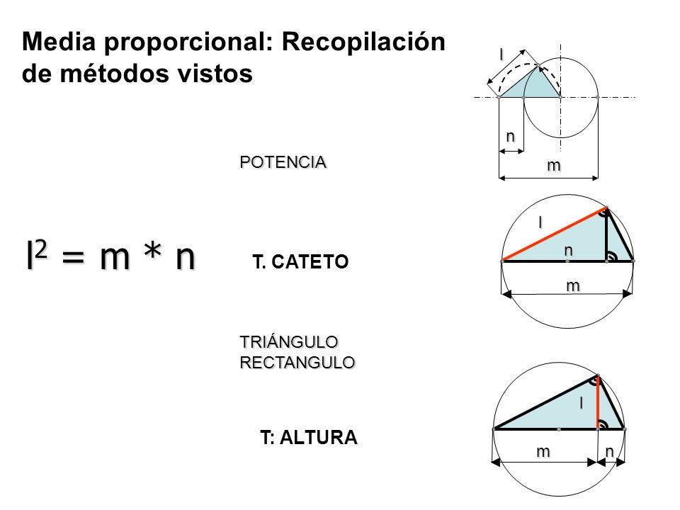 lm n l 2 = m * n l m n l m n POTENCIA TRIÁNGULO RECTANGULO Media proporcional: Recopilación de métodos vistos T. CATETO T: ALTURA