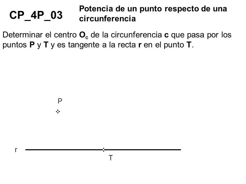 CP_4P_03 Potencia de un punto respecto de una circunferencia Determinar el centro O c de la circunferencia c que pasa por los puntos P y T y es tangen