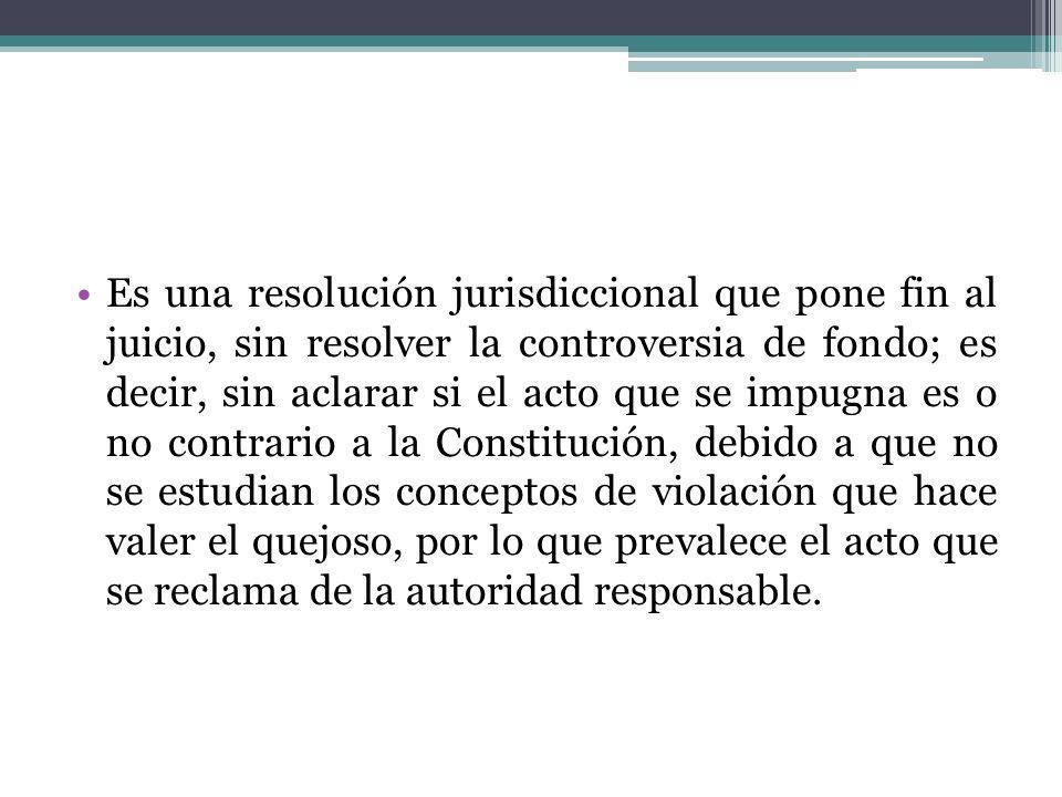 Es una resolución jurisdiccional que pone fin al juicio, sin resolver la controversia de fondo; es decir, sin aclarar si el acto que se impugna es o n