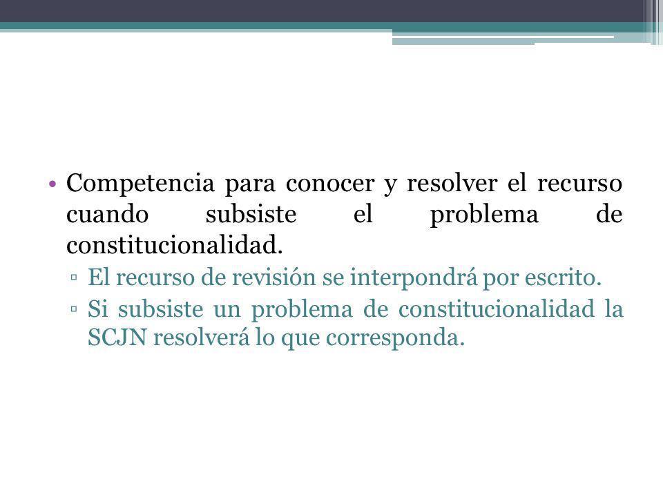 Competencia para conocer y resolver el recurso cuando subsiste el problema de constitucionalidad. El recurso de revisión se interpondrá por escrito. S