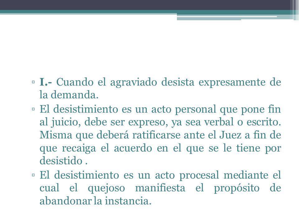 I.- Cuando el agraviado desista expresamente de la demanda. El desistimiento es un acto personal que pone fin al juicio, debe ser expreso, ya sea verb