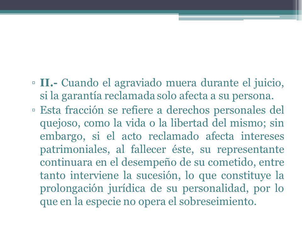 II.- Cuando el agraviado muera durante el juicio, si la garantía reclamada solo afecta a su persona. Esta fracción se refiere a derechos personales de