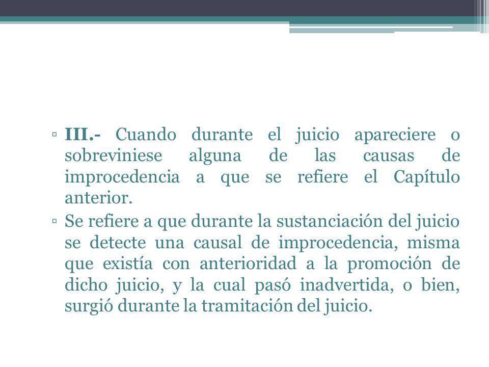 III.- Cuando durante el juicio apareciere o sobreviniese alguna de las causas de improcedencia a que se refiere el Capítulo anterior. Se refiere a que