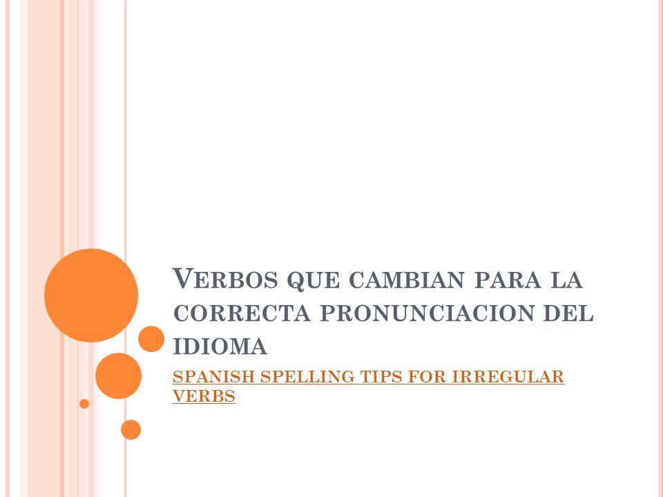 V ERBOS QUE CAMBIAN PARA LA CORRECTA PRONUNCIACION DEL IDIOMA SPANISH SPELLING TIPS FOR IRREGULAR VERBS