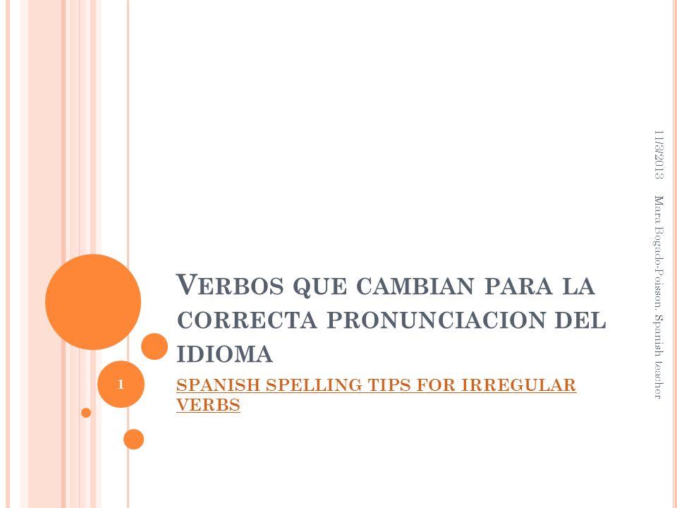 V ERBOS QUE CAMBIAN PARA LA CORRECTA PRONUNCIACION DEL IDIOMA SPANISH SPELLING TIPS FOR IRREGULAR VERBS 11/3/2013 Mara Bogado-Poisson. Spanish teacher