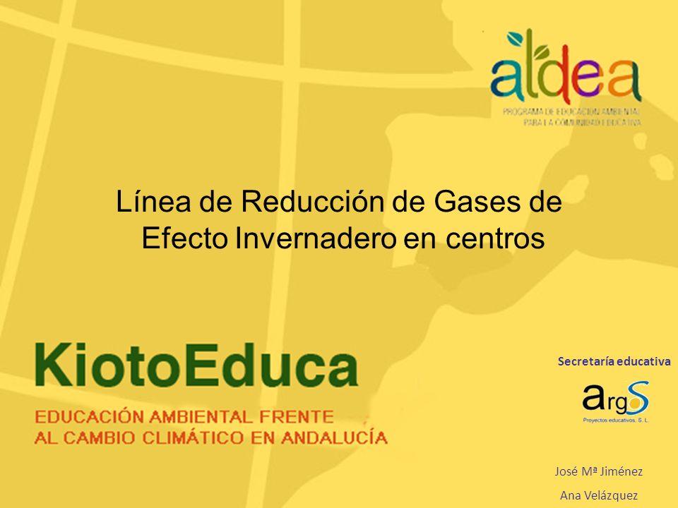 Secretaría educativa José Mª Jiménez Ana Velázquez Línea de Reducción de Gases de Efecto Invernadero en centros