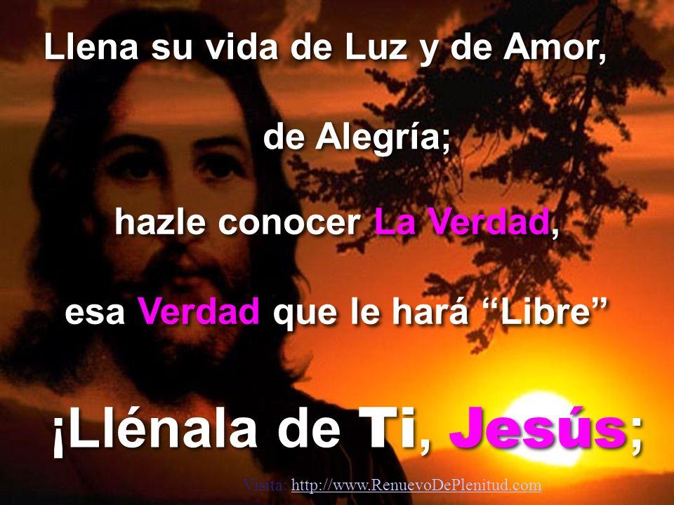 Llena su vida de Luz y de Amor, de Alegría; hazle conocer La Verdad, esa Verdad que le hará Libre ¡Llénala de Ti, Jesús ; Visita: http://www.RenuevoDePlenitud.comhttp://www.RenuevoDePlenitud.com