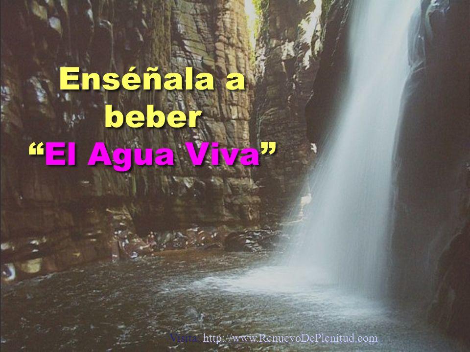 Enséñala a beberEl Agua Viva Visita: http://www.RenuevoDePlenitud.comhttp://www.RenuevoDePlenitud.com