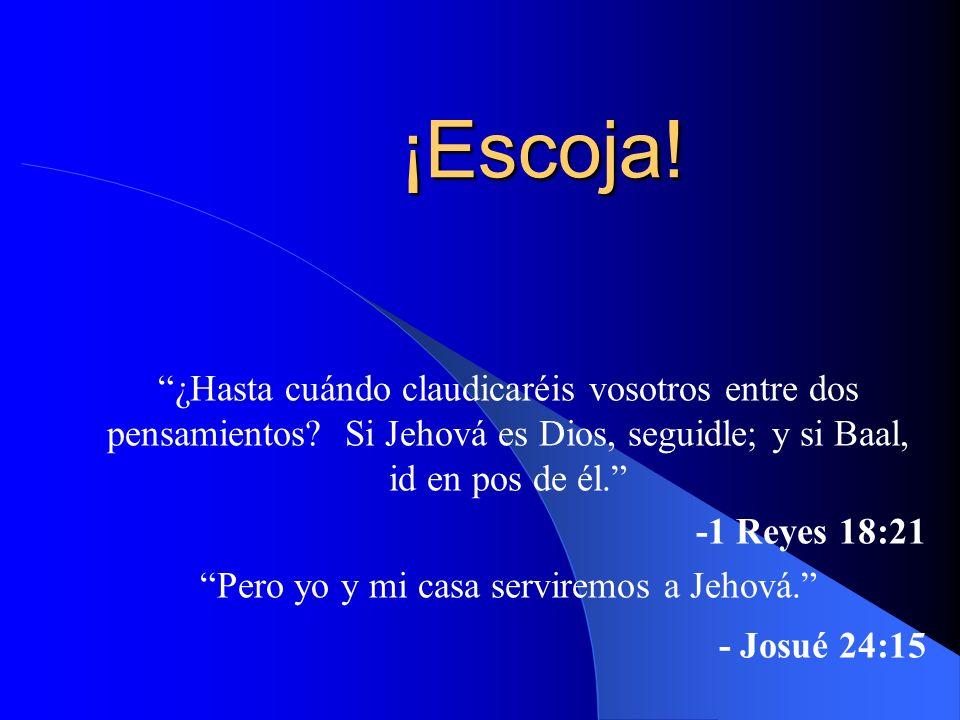 ¡Escoja! ¿Hasta cuándo claudicaréis vosotros entre dos pensamientos? Si Jehová es Dios, seguidle; y si Baal, id en pos de él. -1 Reyes 18:21 Pero yo y