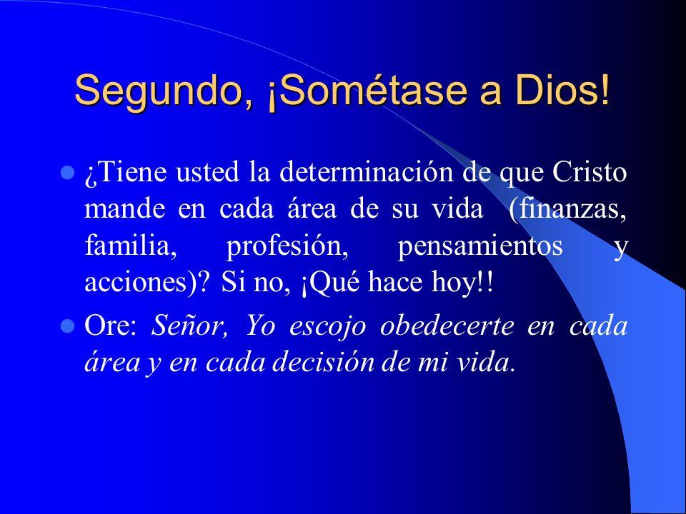 Segundo, ¡Sométase a Dios! ¿Tiene usted la determinación de que Cristo mande en cada área de su vida (finanzas, familia, profesión, pensamientos y acc