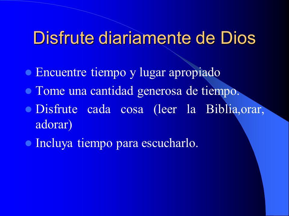 Disfrute diariamente de Dios Encuentre tiempo y lugar apropiado Tome una cantidad generosa de tiempo. Disfrute cada cosa (leer la Biblia,orar, adorar)