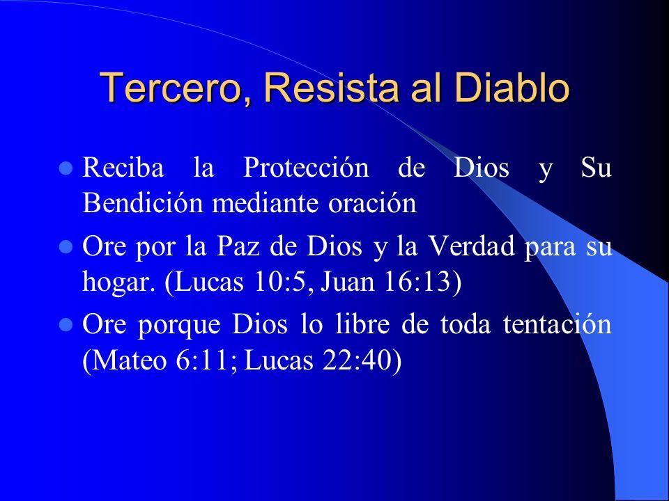 Tercero, Resista al Diablo Reciba la Protección de Dios y Su Bendición mediante oración Ore por la Paz de Dios y la Verdad para su hogar. (Lucas 10:5,