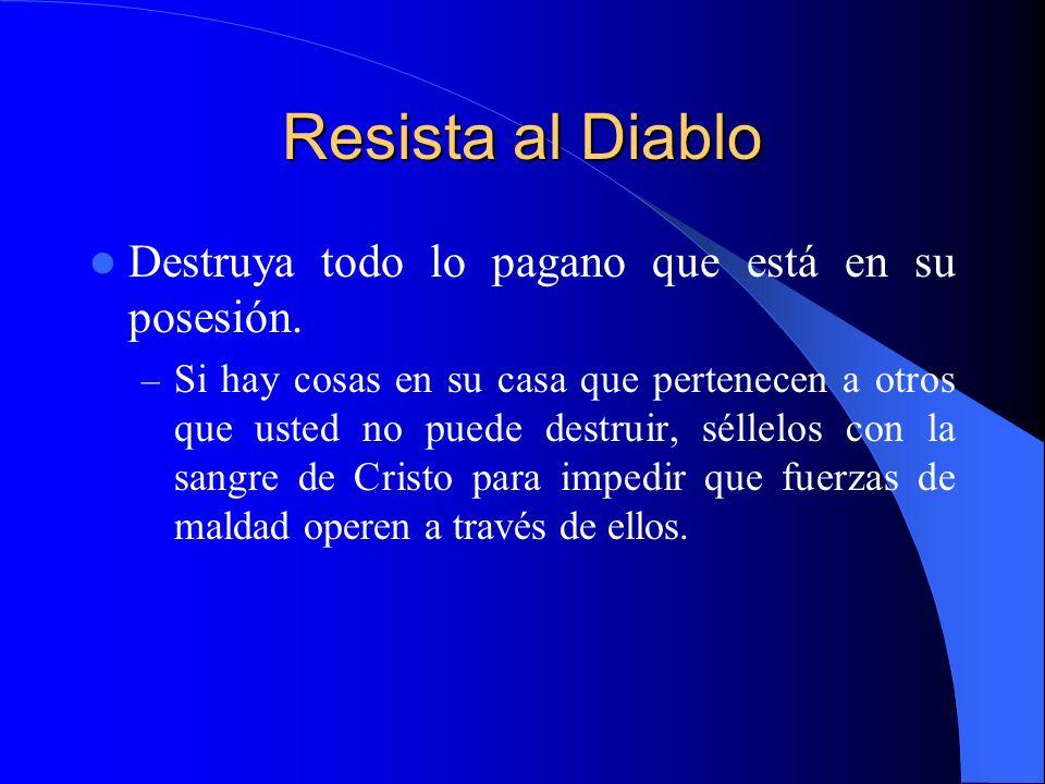 Resista al Diablo Destruya todo lo pagano que está en su posesión. – Si hay cosas en su casa que pertenecen a otros que usted no puede destruir, sélle