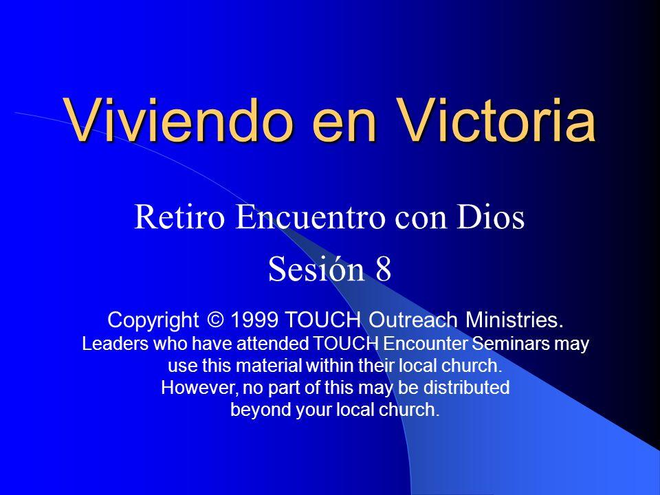 Viviendo en Victoria Retiro Encuentro con Dios Sesión 8 Copyright © 1999 TOUCH Outreach Ministries. Leaders who have attended TOUCH Encounter Seminars