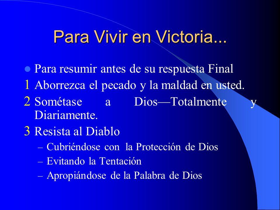 Para Vivir en Victoria... Para resumir antes de su respuesta Final 1 Aborrezca el pecado y la maldad en usted. 2 Sométase a DiosTotalmente y Diariamen