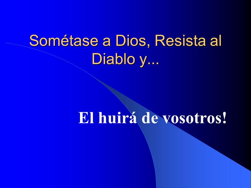 Sométase a Dios, Resista al Diablo y... El huirá de vosotros!