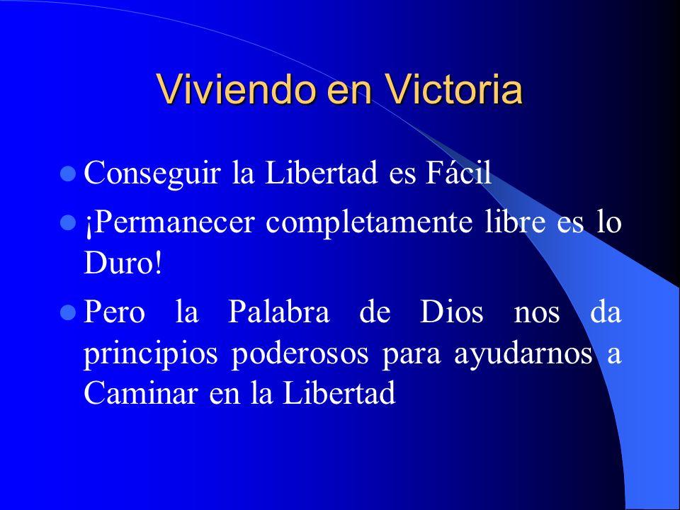 Viviendo en Victoria Conseguir la Libertad es Fácil ¡Permanecer completamente libre es lo Duro! Pero la Palabra de Dios nos da principios poderosos pa