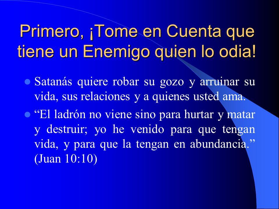 Primero, ¡Tome en Cuenta que tiene un Enemigo quien lo odia! Satanás quiere robar su gozo y arruinar su vida, sus relaciones y a quienes usted ama. El