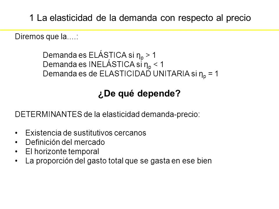 1 La elasticidad de la demanda con respecto al precio Diremos que la....: Demanda es ELÁSTICA si η p > 1 Demanda es INELÁSTICA si η p < 1 Demanda es d