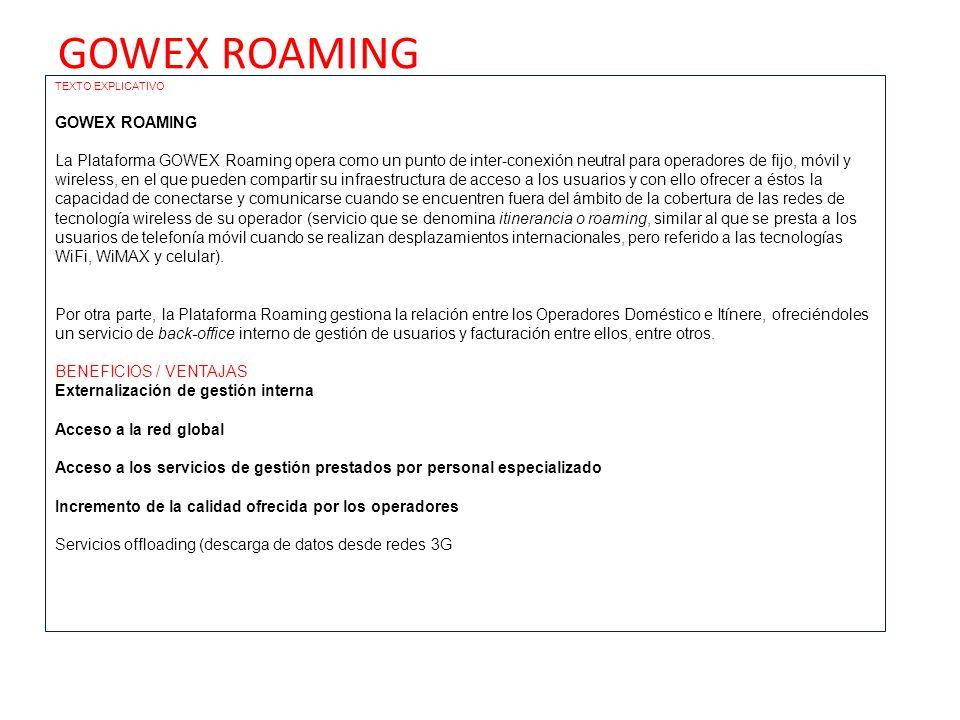 GOWEX ROAMING TEXTO EXPLICATIVO GOWEX ROAMING La Plataforma GOWEX Roaming opera como un punto de inter-conexión neutral para operadores de fijo, móvil