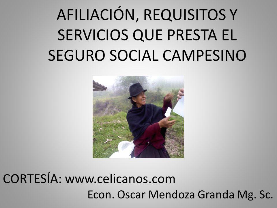 AFILIACIÓN, REQUISITOS Y SERVICIOS QUE PRESTA EL SEGURO SOCIAL CAMPESINO CORTESÍA: www.celicanos.com Econ. Oscar Mendoza Granda Mg. Sc.