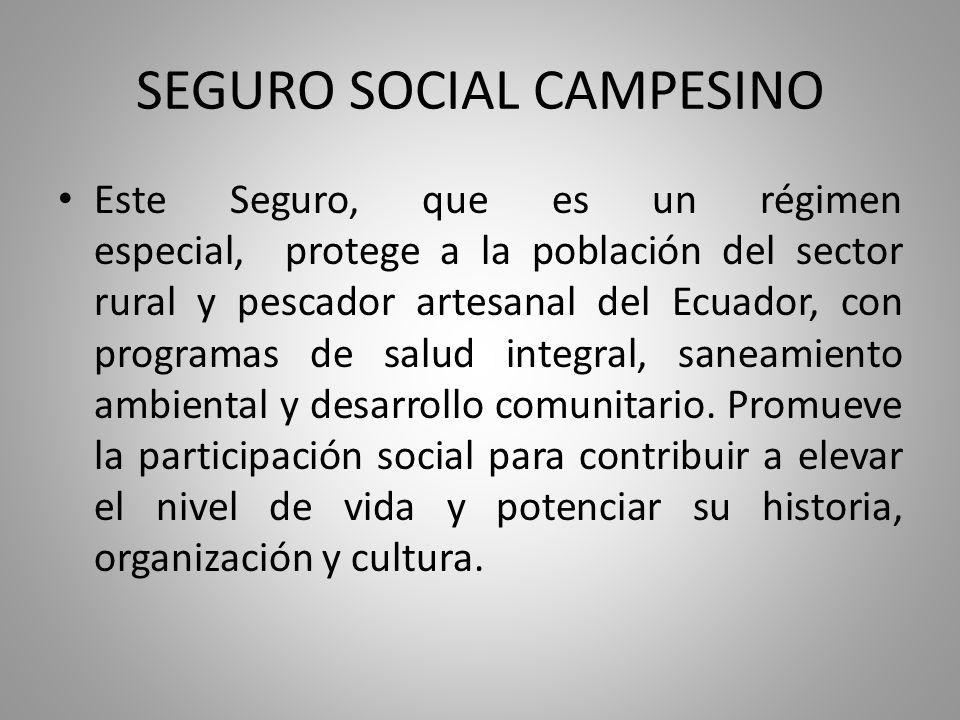 SEGURO SOCIAL CAMPESINO Este Seguro, que es un régimen especial, protege a la población del sector rural y pescador artesanal del Ecuador, con program