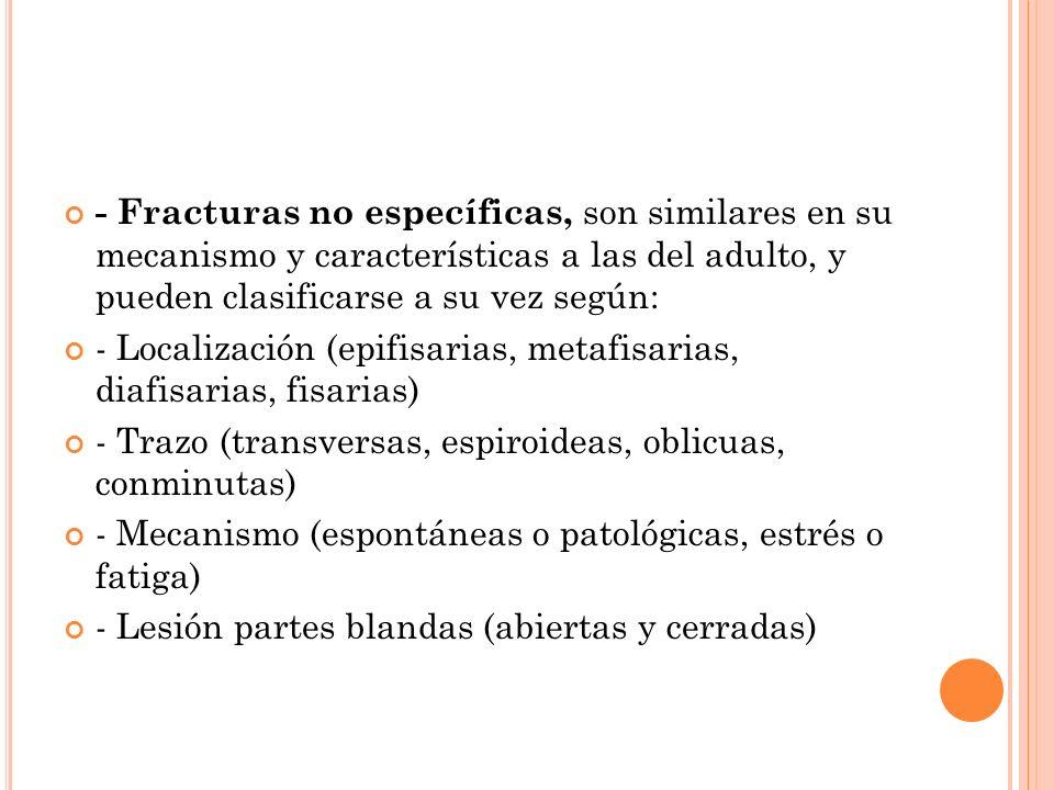 - Fracturas no específicas, son similares en su mecanismo y características a las del adulto, y pueden clasificarse a su vez según: - Localización (ep