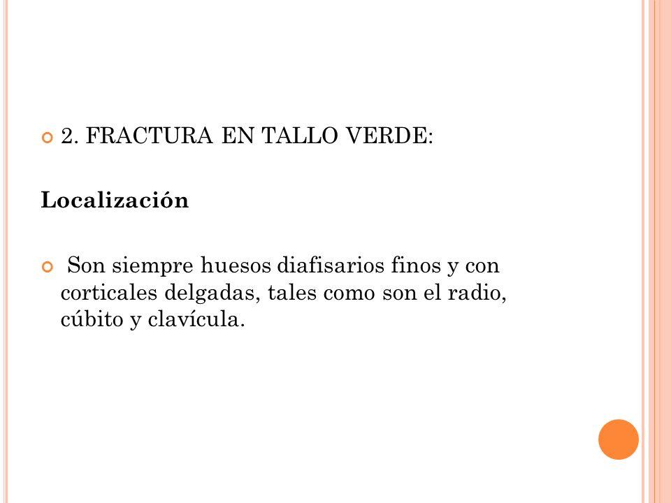 2. FRACTURA EN TALLO VERDE: Localización Son siempre huesos diafisarios finos y con corticales delgadas, tales como son el radio, cúbito y clavícula.