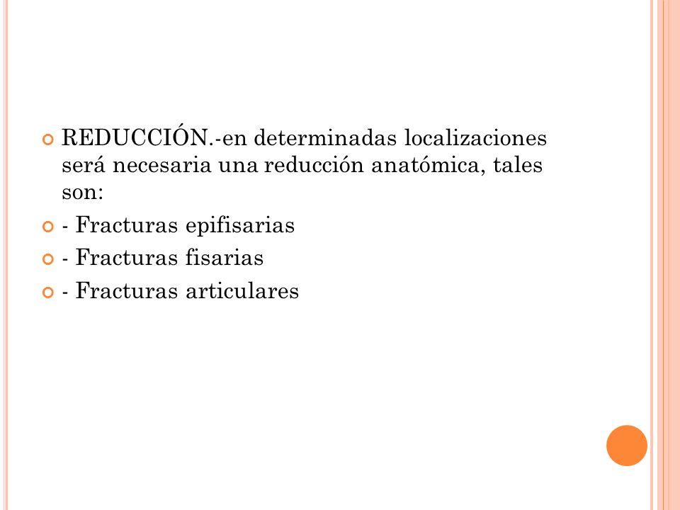 REDUCCIÓN.-en determinadas localizaciones será necesaria una reducción anatómica, tales son: - Fracturas epifisarias - Fracturas fisarias - Fracturas