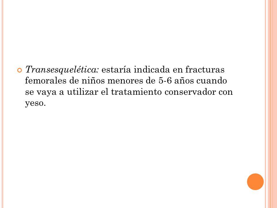 Transesquelética: estaría indicada en fracturas femorales de niños menores de 5-6 años cuando se vaya a utilizar el tratamiento conservador con yeso.