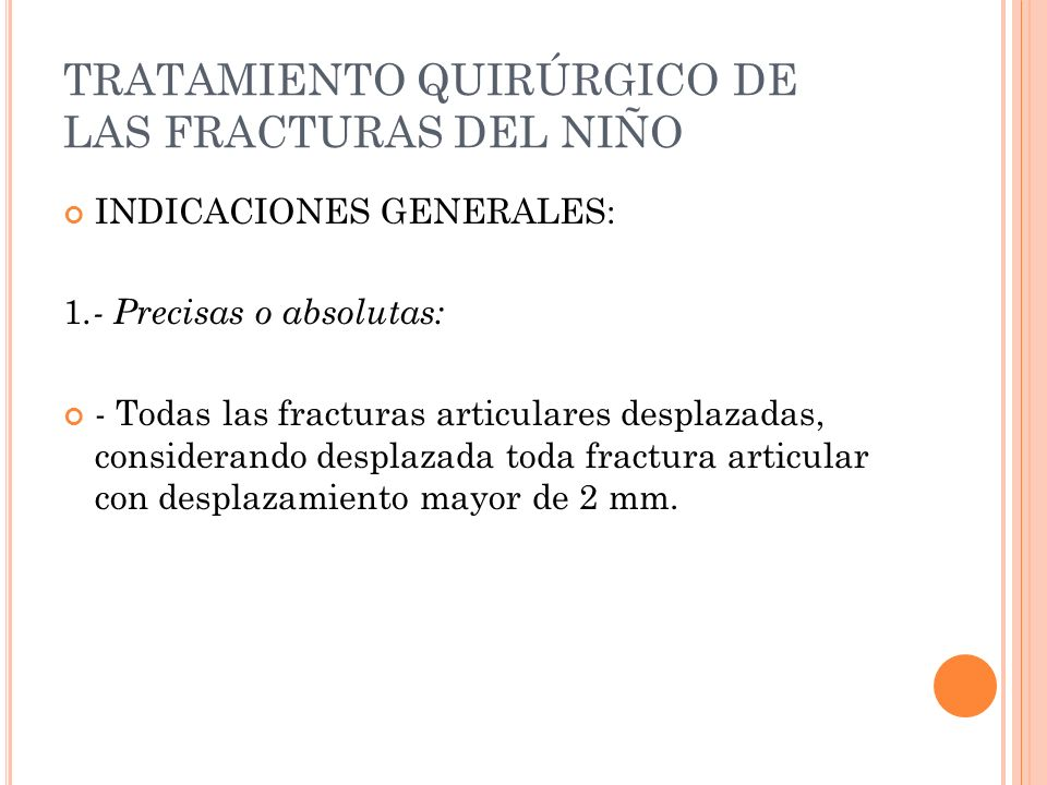 TRATAMIENTO QUIRÚRGICO DE LAS FRACTURAS DEL NIÑO INDICACIONES GENERALES: 1.- Precisas o absolutas: - Todas las fracturas articulares desplazadas, cons