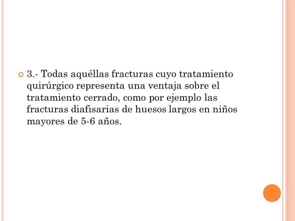 3.- Todas aquéllas fracturas cuyo tratamiento quirúrgico representa una ventaja sobre el tratamiento cerrado, como por ejemplo las fracturas diafisari