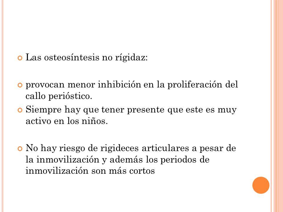 Las osteosíntesis no rígidaz: provocan menor inhibición en la proliferación del callo perióstico. Siempre hay que tener presente que este es muy activ