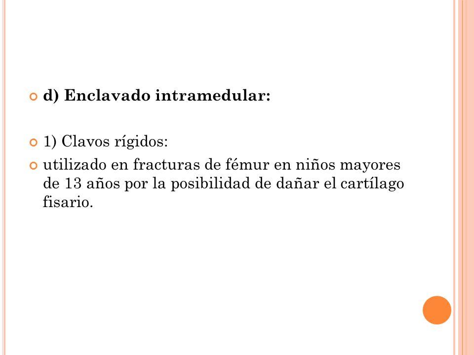d) Enclavado intramedular: 1) Clavos rígidos: utilizado en fracturas de fémur en niños mayores de 13 años por la posibilidad de dañar el cartílago fis