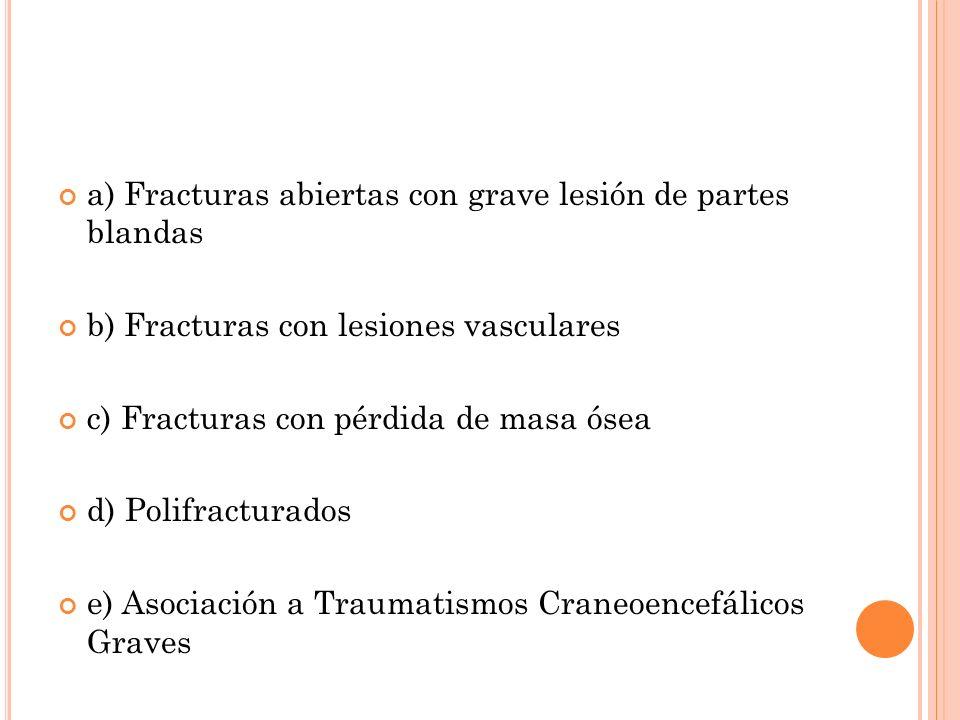 a) Fracturas abiertas con grave lesión de partes blandas b) Fracturas con lesiones vasculares c) Fracturas con pérdida de masa ósea d) Polifracturados